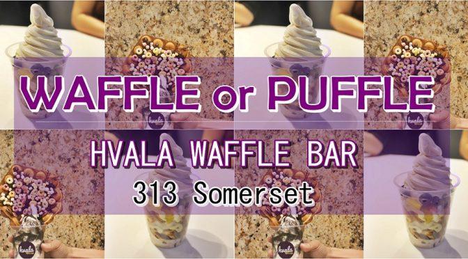 [SG EATS] WAFFLE OR PUFFLE? HVALA WAFFLES BAR | 313 SOMERSET