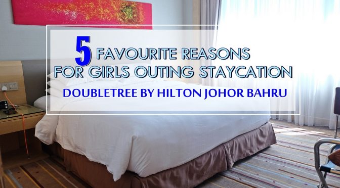 [JOHOR BAHRU] 5 FAVOURITE REASONS THAT DOUBLETREE BY HILTON JB IS YOUR NEXT GIRLS OUTING STAYCATION FOR THE WEEKEND