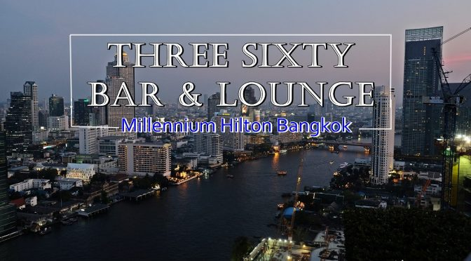 [THAILAND TRAVELS] THREE SIXTY ROOFTOP BAR MILLENNIUM HILTON BANGKOK- THE UNFORGETTABLE 360-DEGREE VIEW