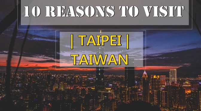 [TAIWAN TRAVELS] 10 Reasons To Visit Taipei