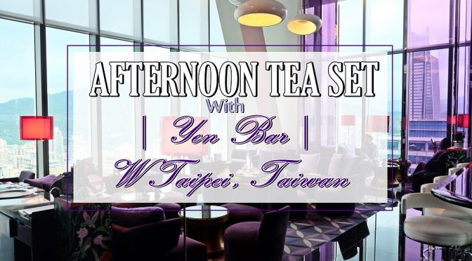 [TAIWAN EATS] Afternoon Tea Set With Taipei 101 View At W Taipei Yen Bar