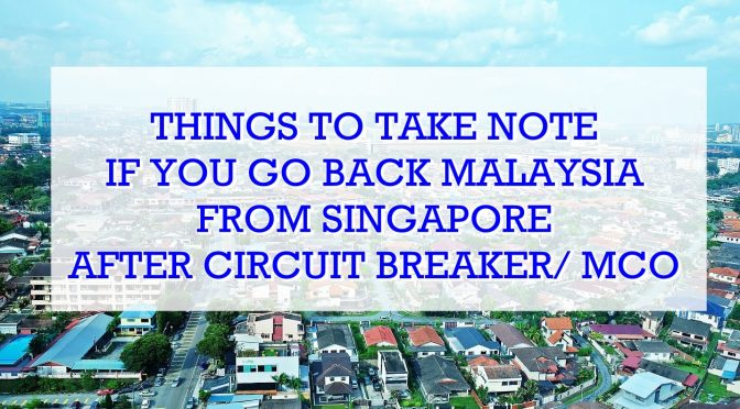 Things To Take Note If You Go Back Malaysia From Singapore After Circuit Breaker/ MCO