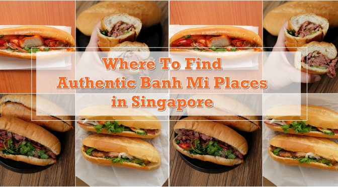 [SG EATS] Authentic Banh Mi Places in Singapore To Satisfy Your Vietnamese Food Cravings