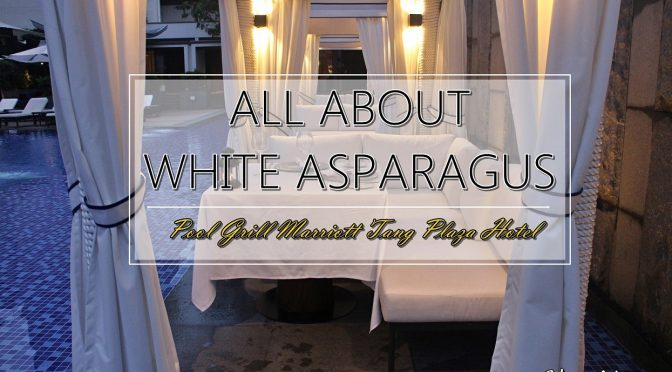 [SG EATS] 6 SAVOURY WHITE ASPARAGUS DELICACIES AT POOL GRILL MARRIOTT TANG PLAZA HOTEL