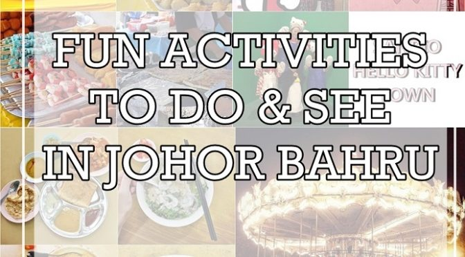 [M'SIA TRAVELS] 7 FUN ACTIVITIES TO DO & SEE IN JOHOR BAHRU LIKE LOCALS