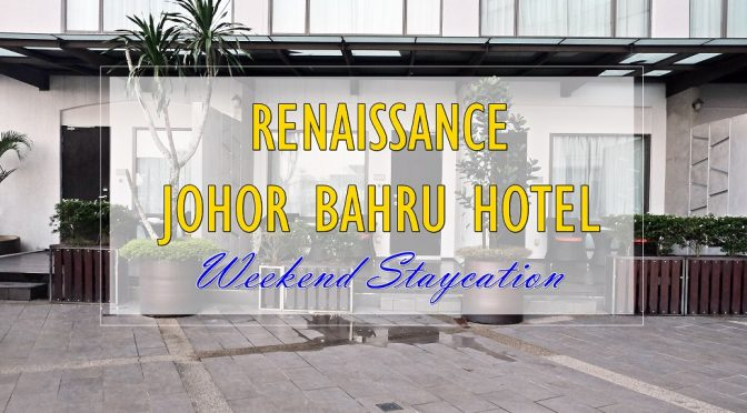 [JB TRAVELS] Weekend Staycation At Renaissance Johor Bahru Hotel