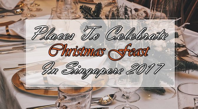 [SG EATS] Places To Celebrate Christmas Feast in Singapore 2017