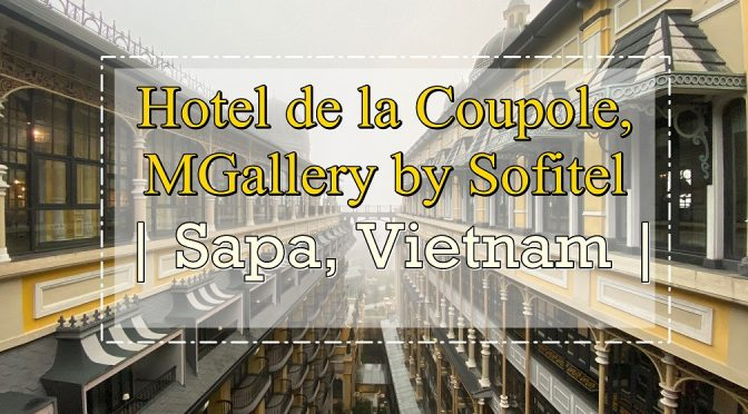 [HOTEL REVIEW] HOTEL DE LA COUPOLE MGALLERY BY SOFITEL – LUXURY & INSTAGRAMMABLE HOTEL IN SAPA | VIETNAM