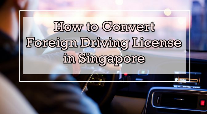 Guide on How to Convert Your Foreign Driving License in Singapore – Applicable for Malaysian Driving License
