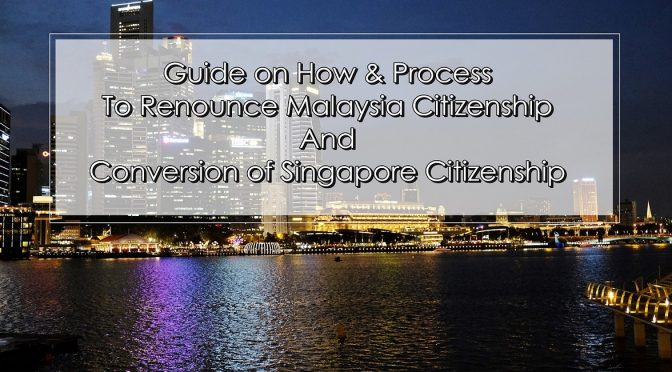 Guide on How & Process To Renounce Malaysia Citizenship And Conversion of Singapore Citizenship